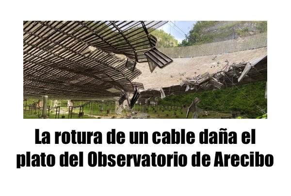arecibo oservatorio danos en estructura - La rotura de un cable daña el plato del Observatorio de Arecibo