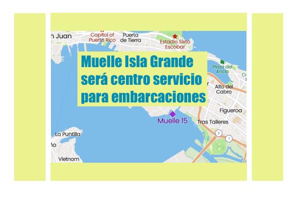 muelle 15 isla grande san juan - Muelle Isla Grande será centro servicios para embarcaciones